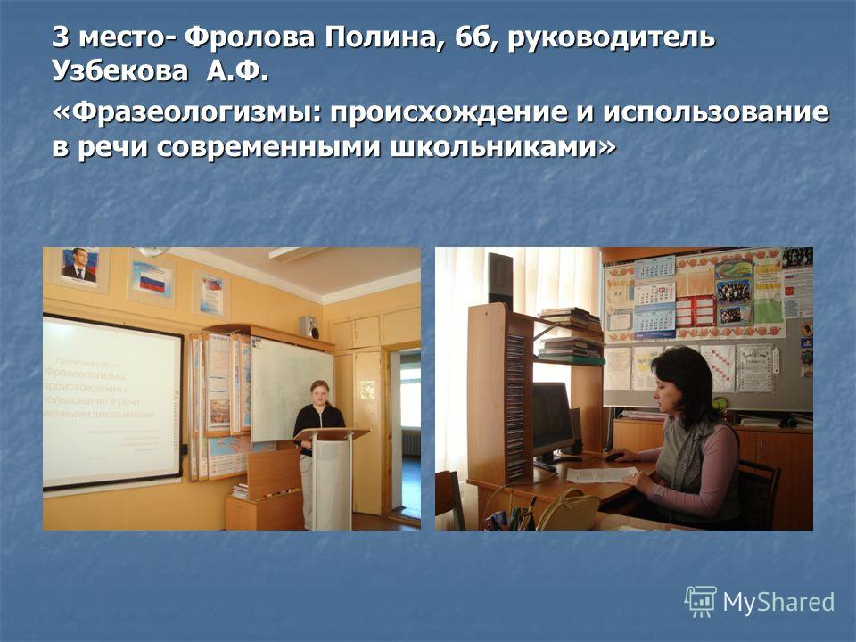 3 место- Фролова Полина, 6б, руководитель Узбекова А.Ф. «Фразеологизмы: происхождение и использование в речи современными школьниками»