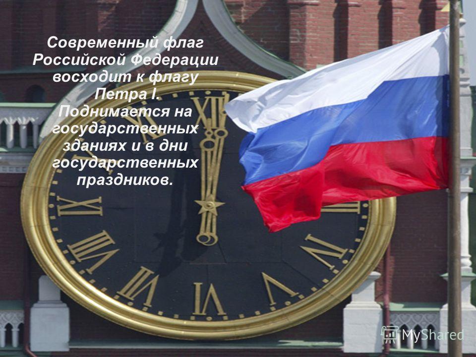 Современный флаг Российской Федерации восходит к флагу Петра I. Поднимается на государственных зданиях и в дни государственных праздников.