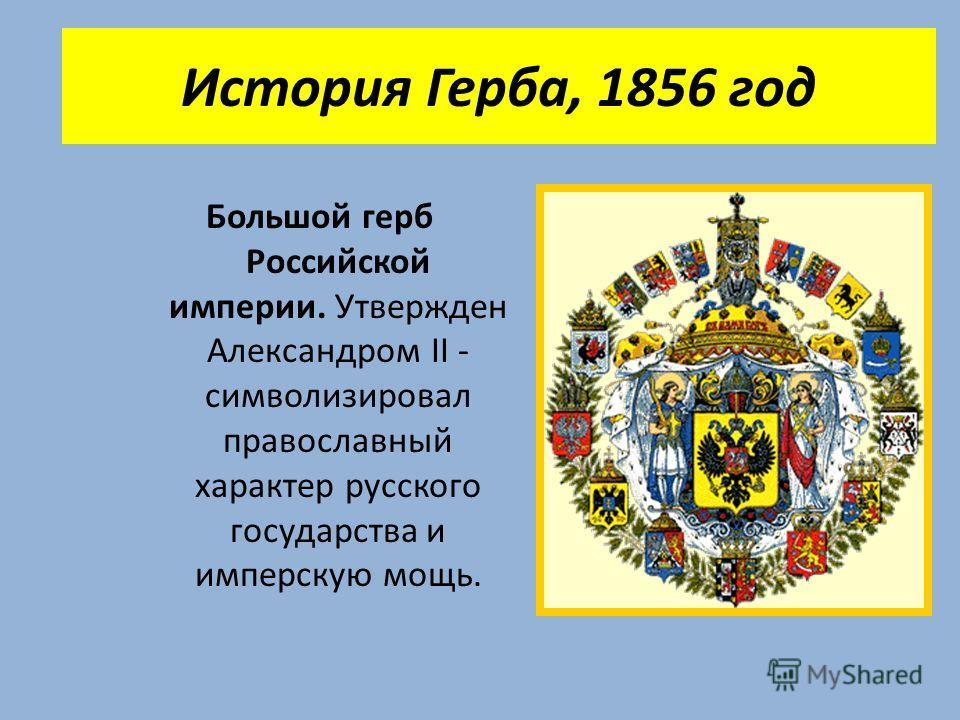История Герба, 1856 год Большой герб Российской империи. Утвержден Александром II - символизировал православный характер русского государства и имперскую мощь.