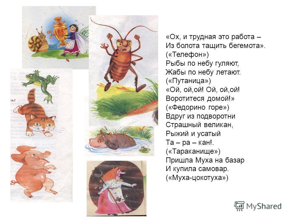 «Ох, и трудная это работа – Из болота тащить бегемота». («Телефон») Рыбы по небу гуляют, Жабы по небу летают. («Путаница») «Ой, ой,ой! Ой, ой,ой! Воротитеся домой!» («Федорино горе») Вдруг из подворотни Страшный великан, Рыжий и усатый Та – ра – кан!