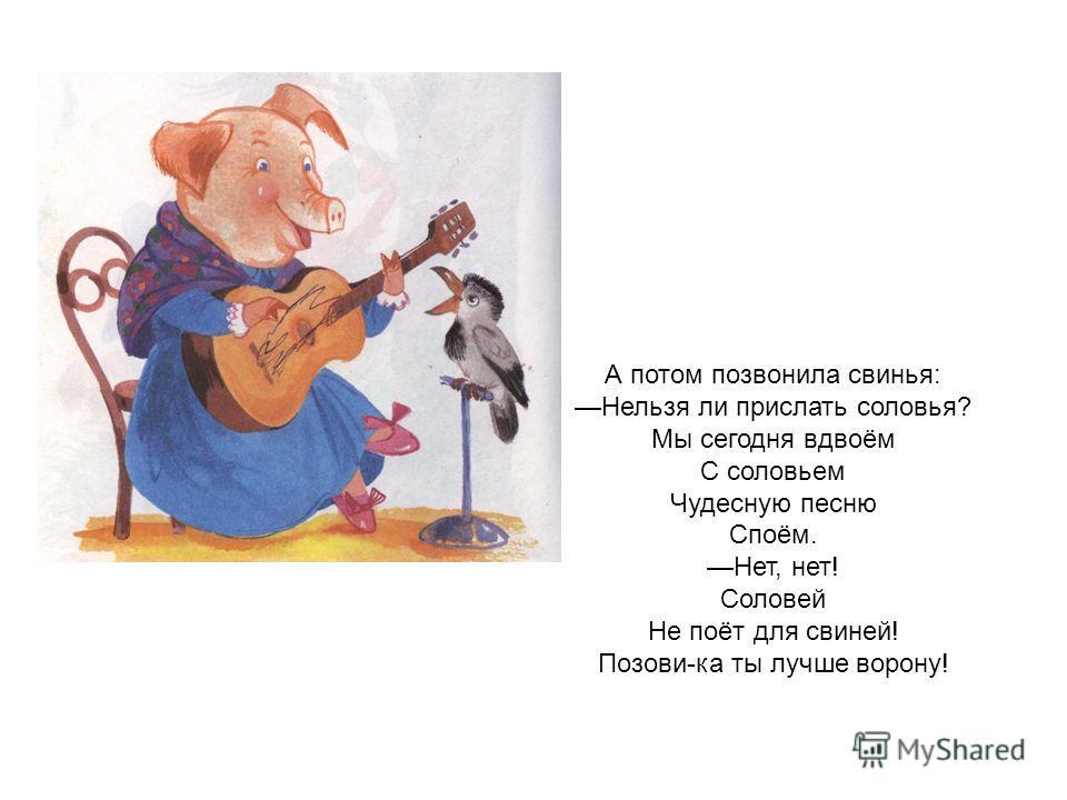 А потом позвонила свинья: Нельзя ли прислать соловья? Мы сегодня вдвоём С соловьем Чудесную песню Споём. Нет, нет! Соловей Не поёт для свиней! Позови-ка ты лучше ворону!