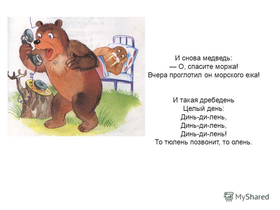 И снова медведь: О, спасите моржа! Вчера проглотил он морского ежа! И такая дребедень Целый день: Динь-ди-лень, Динь-ди-лень! То тюлень позвонит, то олень.