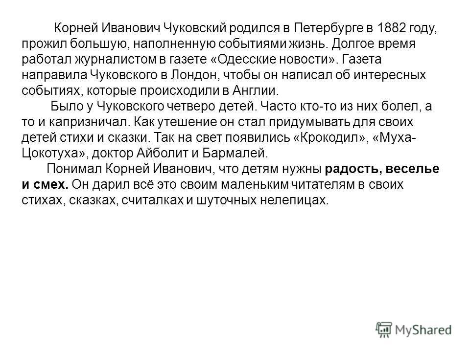 Корней Иванович Чуковский род Корней Иванович Чуковский родился в Петербурге в 1882 году, прожил большую, наполненную событиями жизнь. Долгое время работал журналистом в газете «Одесские новости». Газета направила Чуковского в Лондон, чтобы он написа