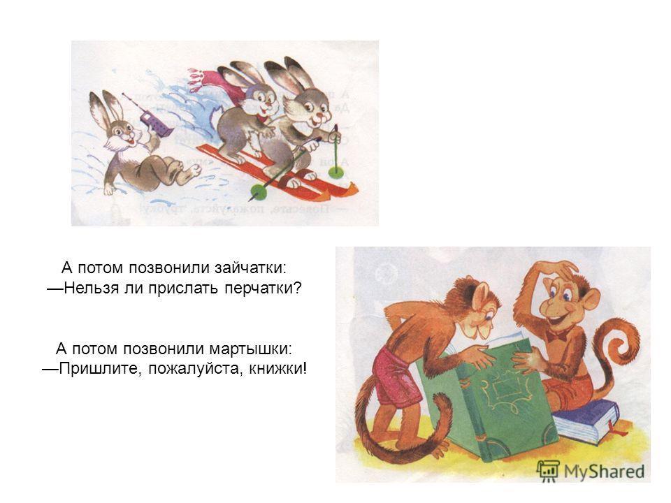 А потом позвонили зайчатки: Нельзя ли прислать перчатки? А потом позвонили мартышки: Пришлите, пожалуйста, книжки!