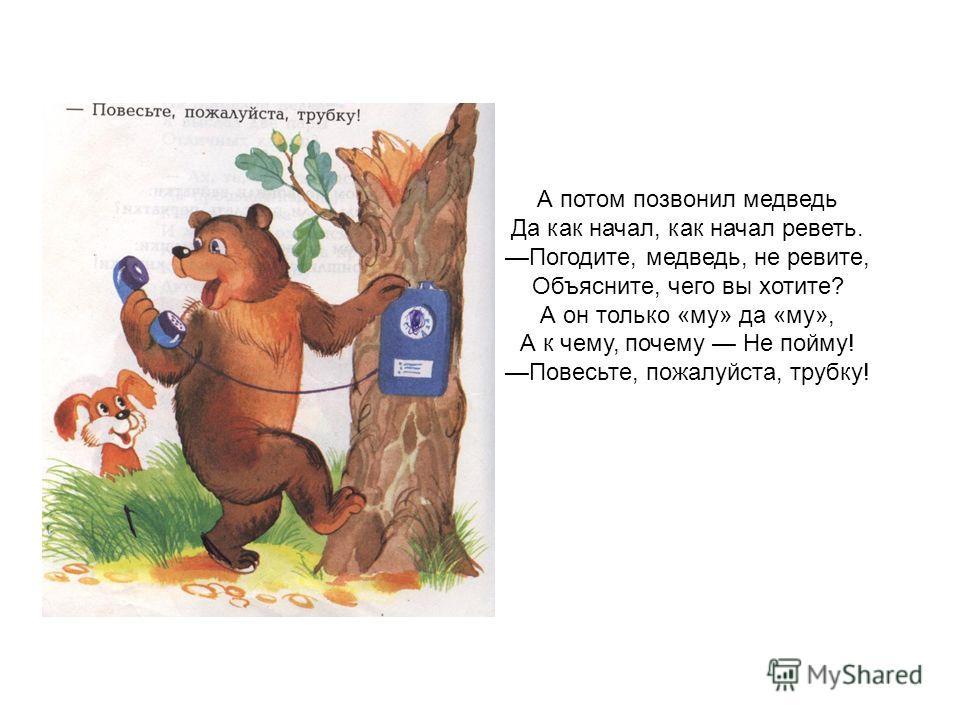 А потом позвонил медведь Да как начал, как начал реветь. Погодите, медведь, не ревите, Объясните, чего вы хотите? А он только «му» да «му», А к чему, почему Не пойму! Повесьте, пожалуйста, трубку!