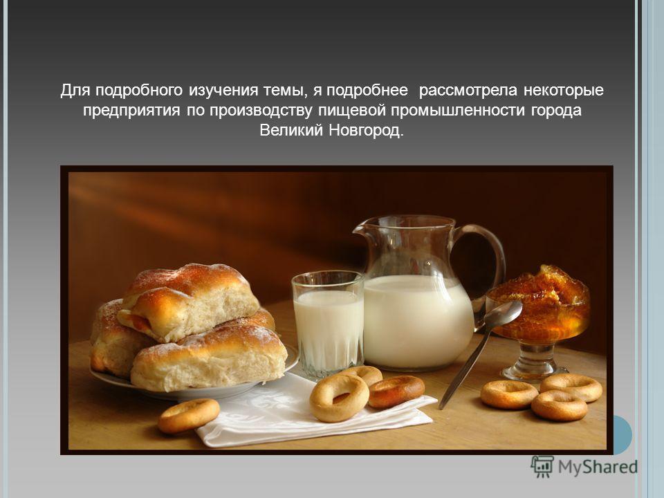 Для подробного изучения темы, я подробнее рассмотрела некоторые предприятия по производству пищевой промышленности города Великий Новгород.