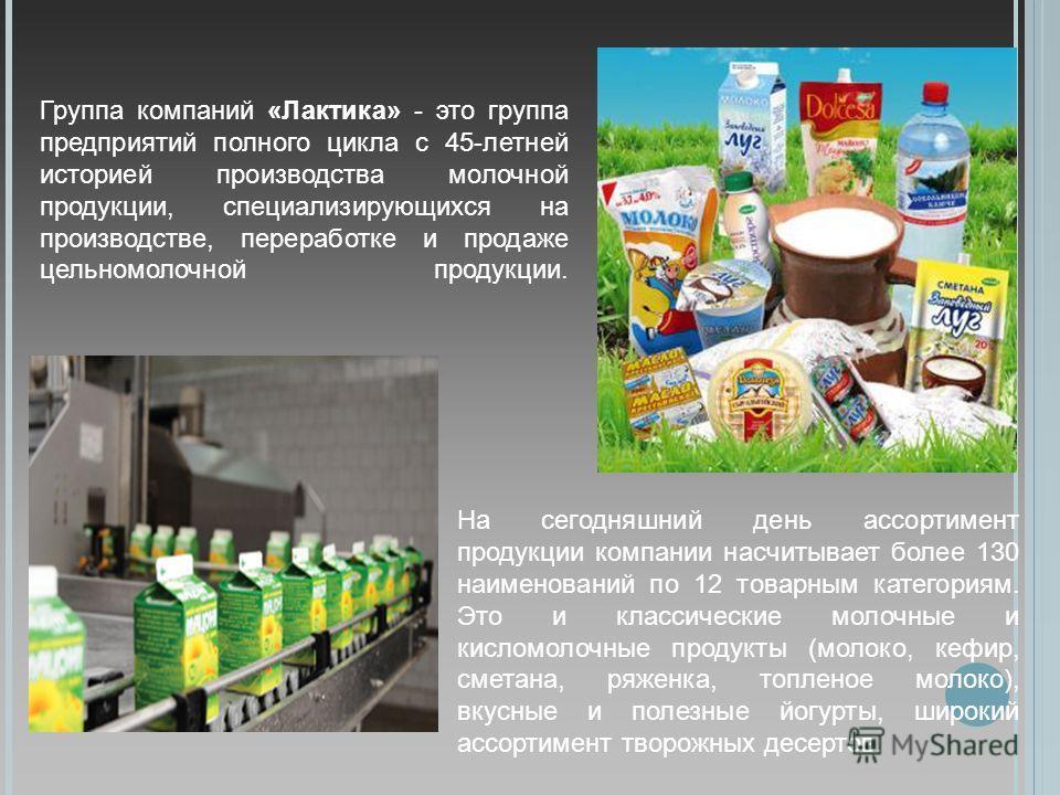 Группа компаний «Лактика» - это группа предприятий полного цикла с 45-летней историей производства молочной продукции, специализирующихся на производстве, переработке и продаже цельномолочной продукции. На сегодняшний день ассортимент продукции компа