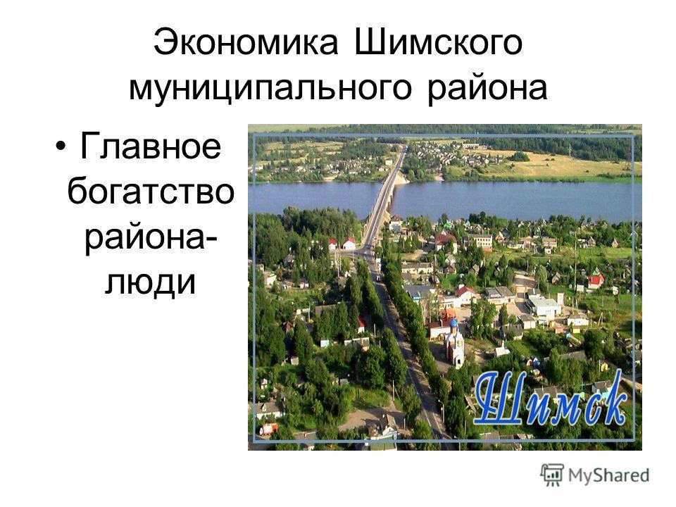 Экономика Шимского муниципального района Главное богатство района- люди