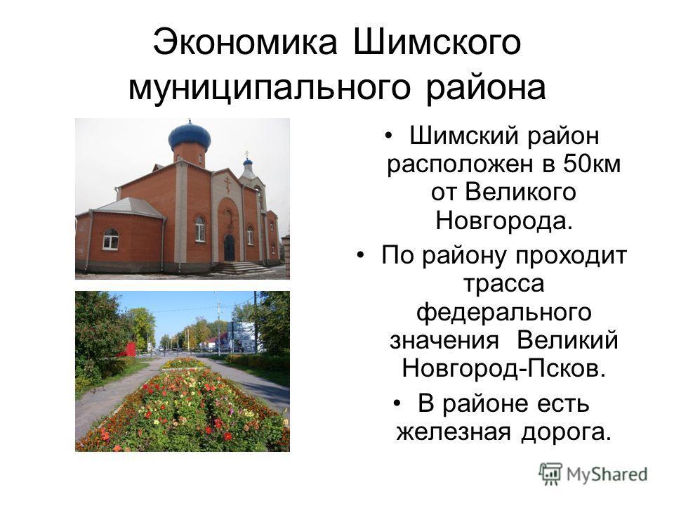 Экономика Шимского муниципального района Шимский район расположен в 50км от Великого Новгорода. По району проходит трасса федерального значения Великий Новгород-Псков. В районе есть железная дорога.