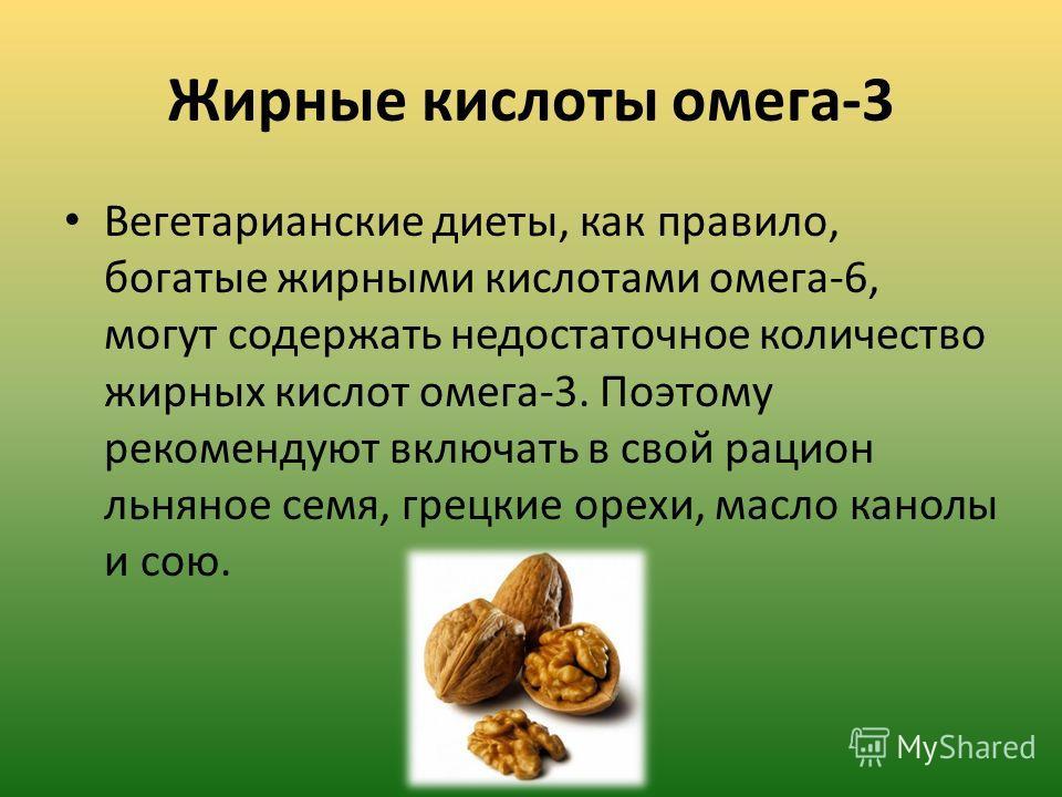 Жирные кислоты омега-3 Вегетарианские диеты, как правило, богатые жирными кислотами омега-6, могут содержать недостаточное количество жирных кислот омега-3. Поэтому рекомендуют включать в свой рацион льняное семя, грецкие орехи, масло канолы и сою.