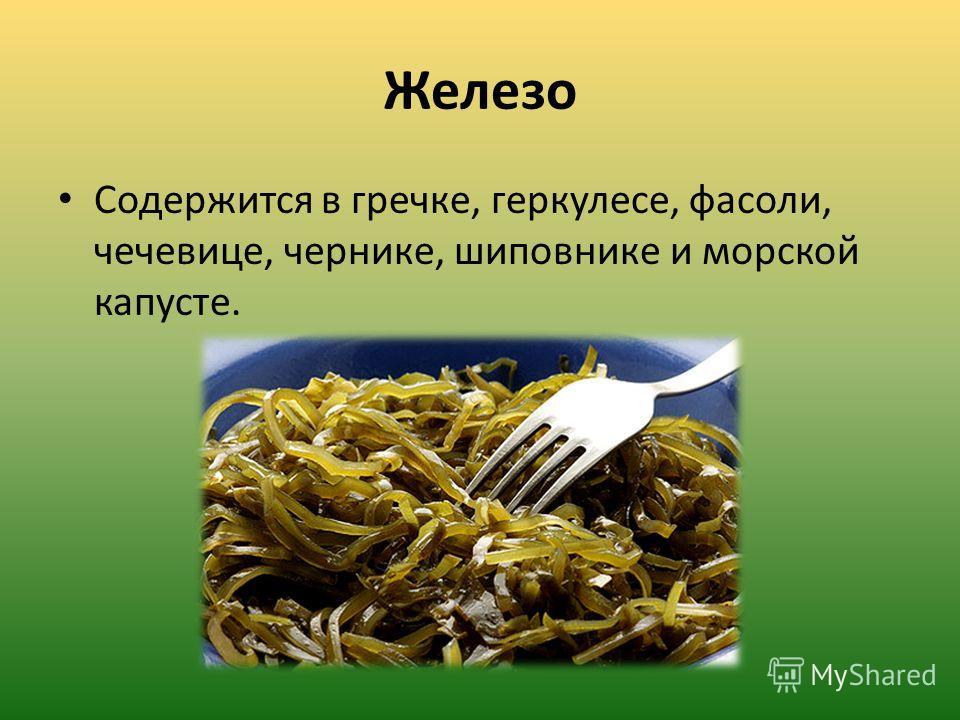 Железо Содержится в гречке, геркулесе, фасоли, чечевице, чернике, шиповнике и морской капусте.