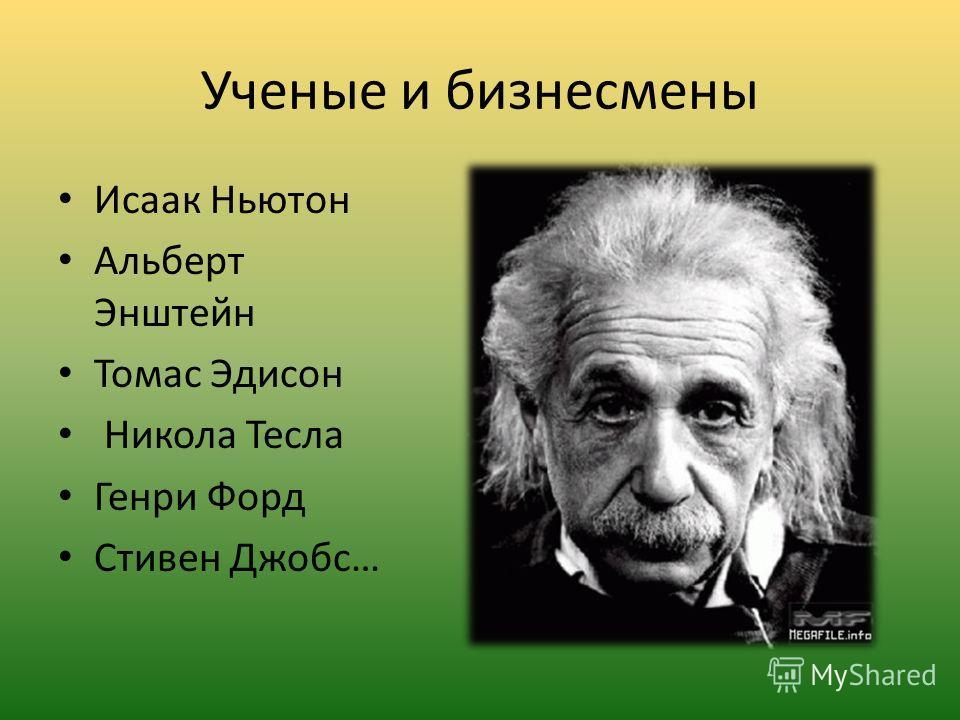 Ученые и бизнесмены Исаак Ньютон Альберт Энштейн Томас Эдисон Никола Тесла Генри Форд Стивен Джобс…