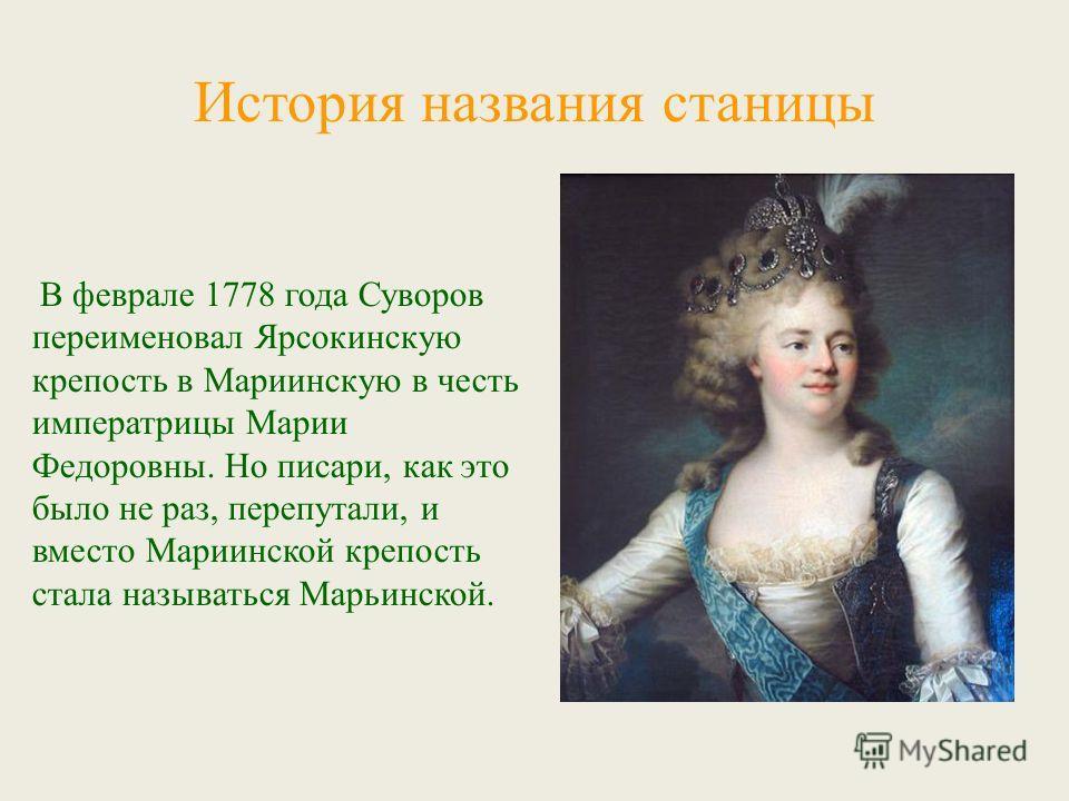 История названия станицы В феврале 1778 года Суворов переименовал Ярсокинскую крепость в Мариинскую в честь императрицы Марии Федоровны. Но писари, как это было не раз, перепутали, и вместо Мариинской крепость стала называться Марьинской.
