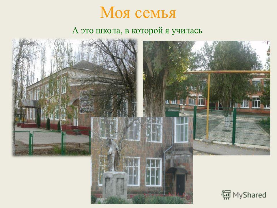 А это школа, в которой я училась Моя семья