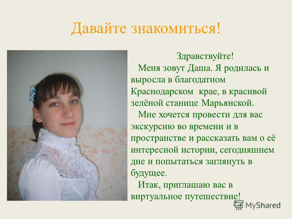 Давайте знакомиться! Здравствуйте! Меня зовут Даша. Я родилась и выросла в благодатном Краснодарском крае, в красивой зелёной станице Марьянской. Мне хочется провести для вас экскурсию во времени и в пространстве и рассказать вам о её интересной исто