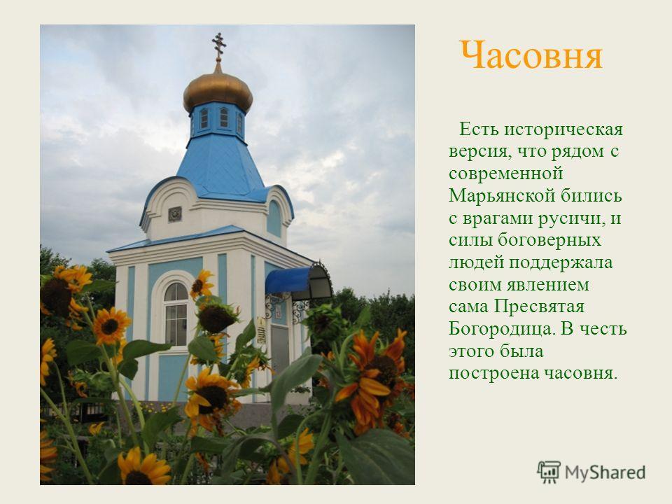 Есть историческая версия, что рядом с современной Марьянской бились с врагами русичи, и силы боговерных людей поддержала своим явлением сама Пресвятая Богородица. В честь этого была построена часовня. Часовня