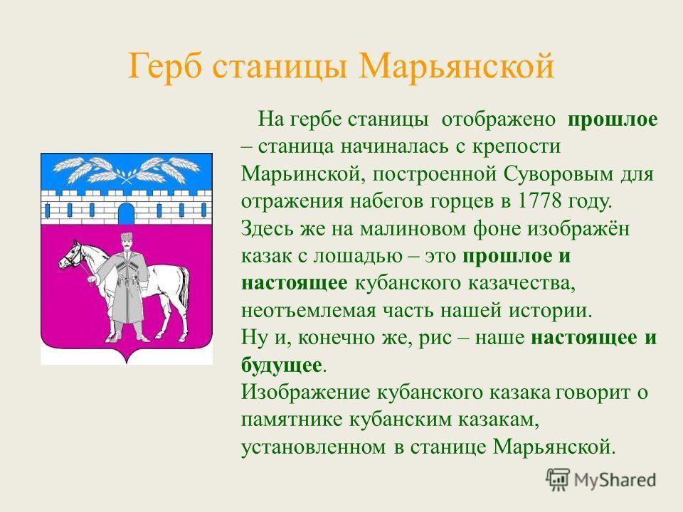 Герб станицы Марьянской На гербе станицы отображено прошлое – станица начиналась с крепости Марьинской, построенной Суворовым для отражения набегов горцев в 1778 году. Здесь же на малиновом фоне изображён казак с лошадью – это прошлое и настоящее куб