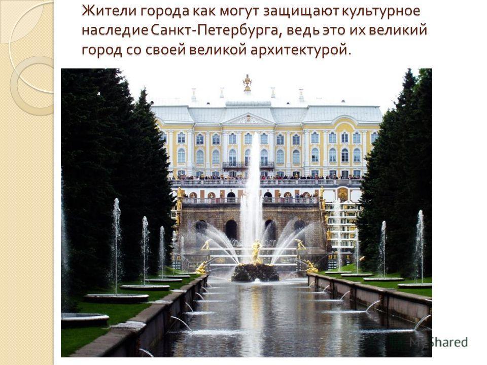 Жители города как могут защищают культурное наследие Санкт - Петербурга, ведь это их великий город со своей великой архитектурой.