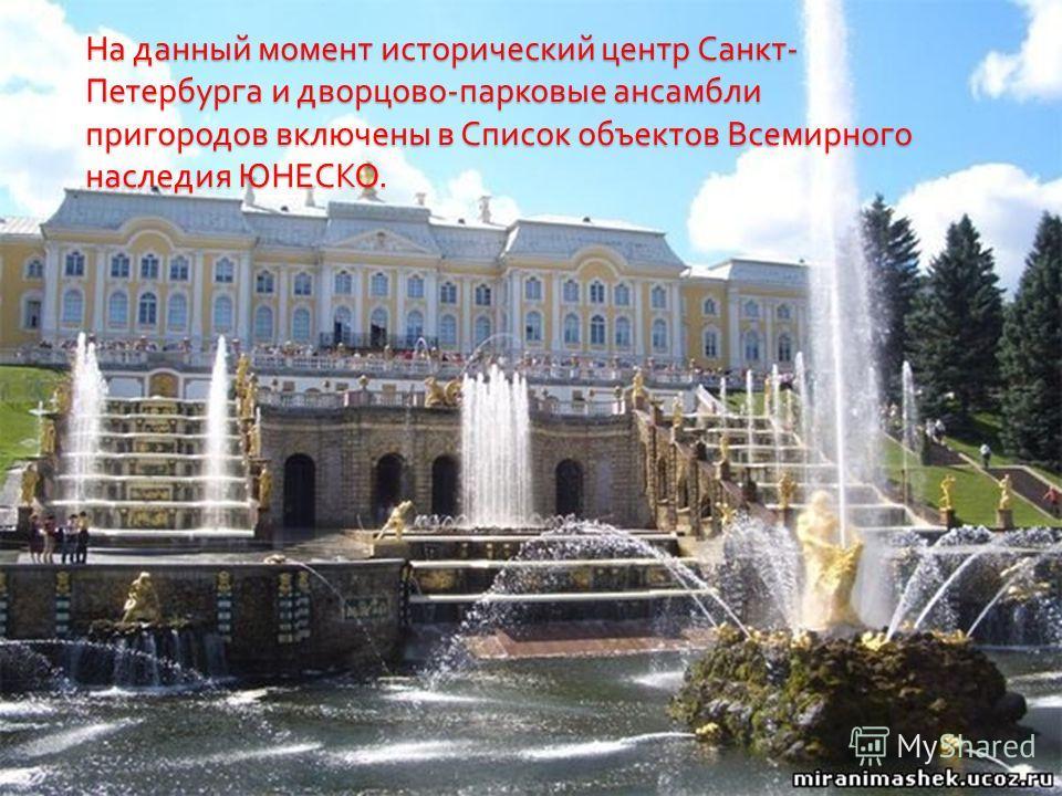 На данный момент исторический центр Санкт - Петербурга и дворцово - парковые ансамбли пригородов включены в Список объектов Всемирного наследия ЮНЕСКО.