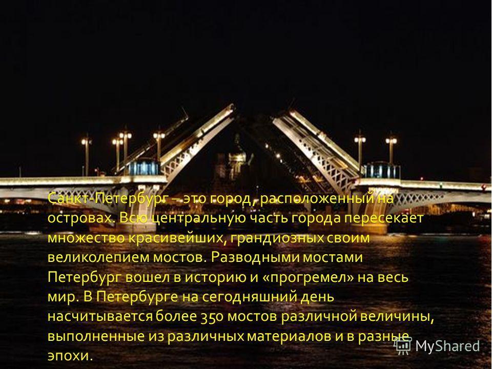 Санкт - Петербург – это город, расположенный на островах. Всю центральную часть города пересекает множество красивейших, грандиозных своим великолепием мостов. Разводными мостами Петербург вошел в историю и « прогремел » на весь мир. В Петербурге на