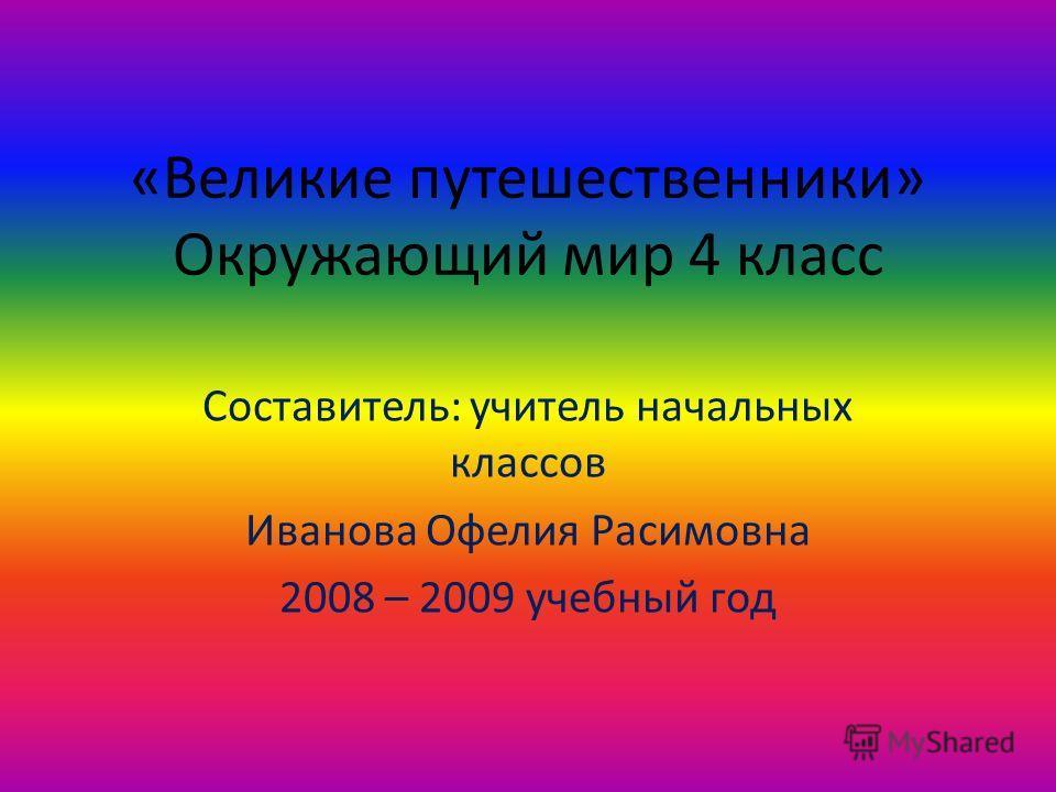 «Великие путешественники» Окружающий мир 4 класс Составитель: учитель начальных классов Иванова Офелия Расимовна 2008 – 2009 учебный год