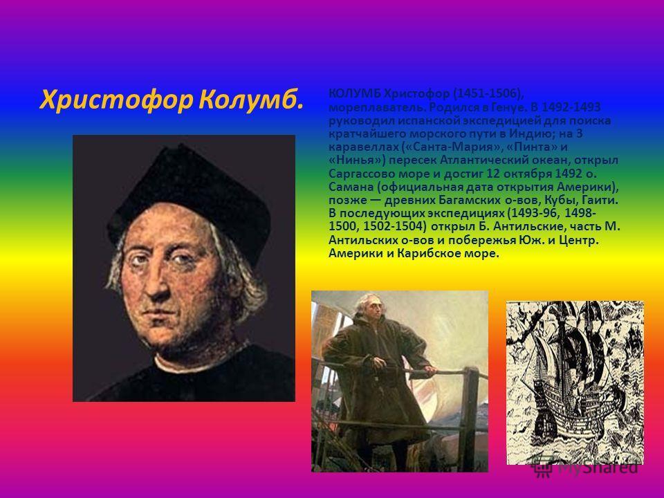 Христофор Колумб. КОЛУМБ Христофор (1451-1506), мореплаватель. Родился в Генуе. В 1492-1493 руководил испанской экспедицией для поиска кратчайшего морского пути в Индию; на 3 каравеллах («Санта-Мария», «Пинта» и «Нинья») пересек Атлантический океан,