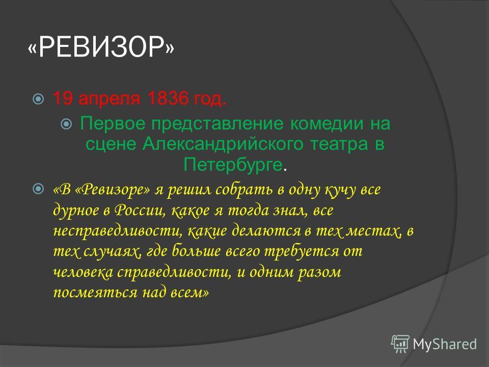«РЕВИЗОР» 19 апреля 1836 год. Первое представление комедии на сцене Александрийского театра в Петербурге. «В «Ревизоре» я решил собрать в одну кучу все дурное в России, какое я тогда знал, все несправедливости, какие делаются в тех местах, в тех случ