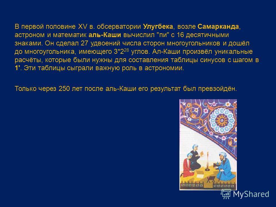В первой половине XV в. обсерватории Улугбека, возле Самарканда, астроном и математик аль-Каши вычислил