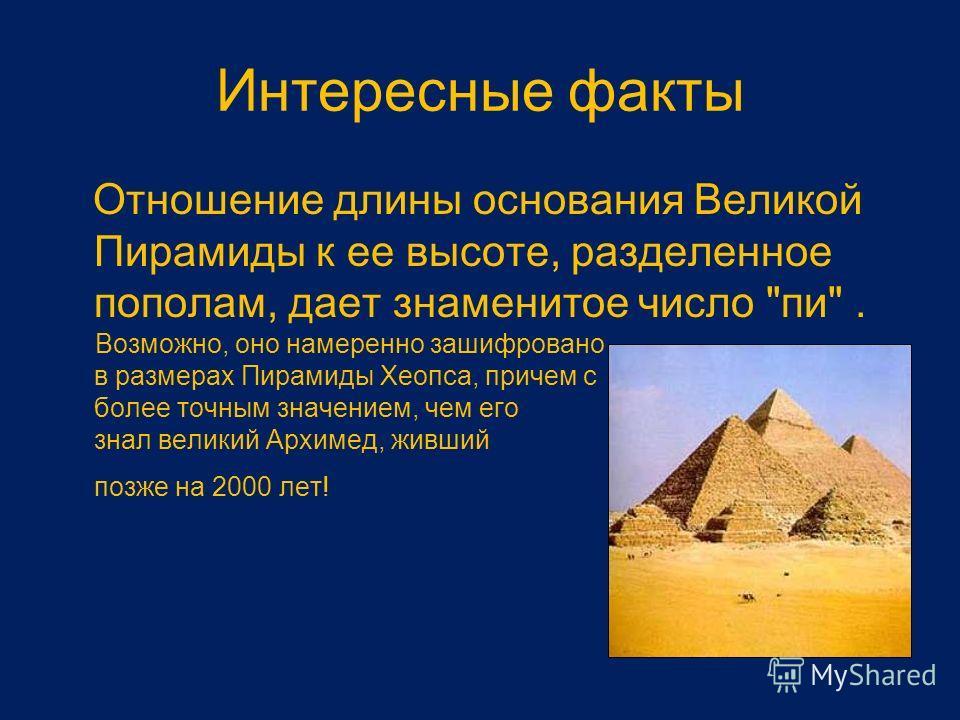 Интересные факты Отношение длины основания Великой Пирамиды к ее высоте, разделенное пополам, дает знаменитое число