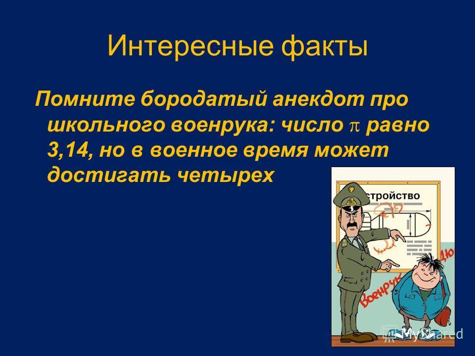 Интересные факты Помните бородатый анекдот про школьного военрука: число равно 3,14, но в военное время может достигать четырех