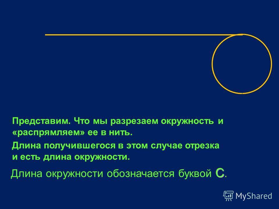 Представим. Что мы разрезаем окружность и «распрямляем» ее в нить. Длина получившегося в этом случае отрезка и есть длина окружности. C Длина окружности обозначается буквой C.