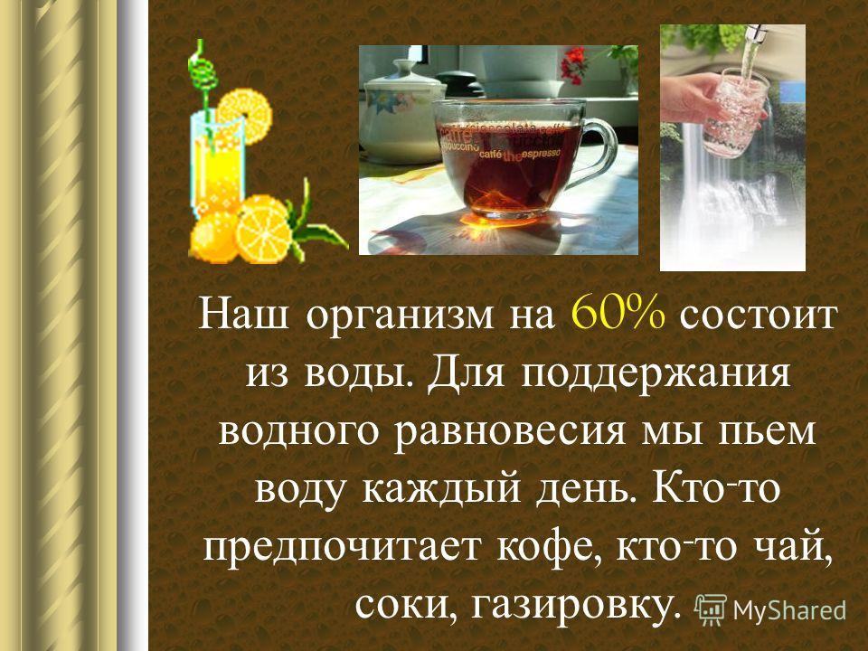 Наш организм на 60% состоит из воды. Для поддержания водного равновесия мы пьем воду каждый день. Кто - то предпочитает кофе, кто - то чай, соки, газировку.