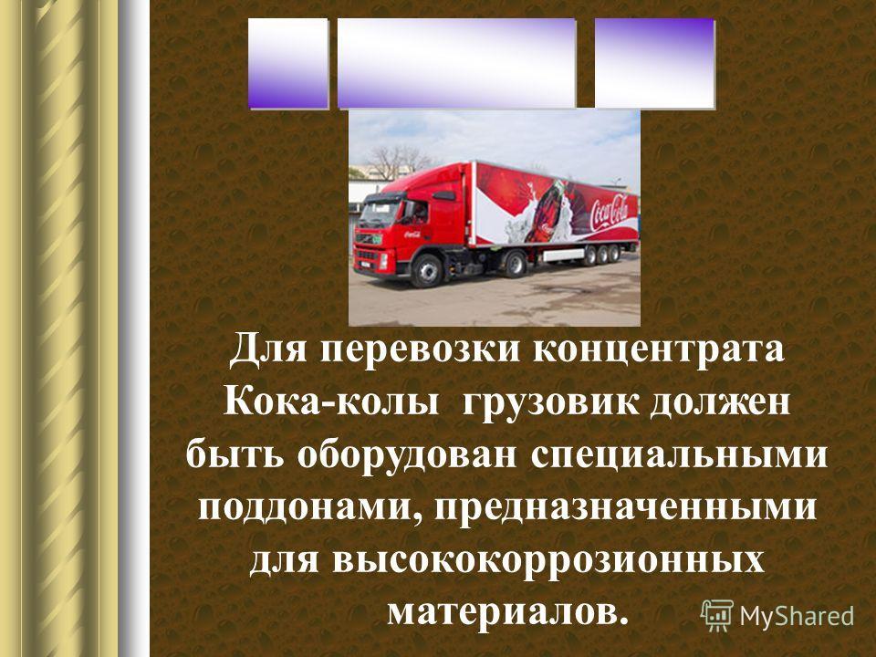 Для перевозки концентрата Кока-колы грузовик должен быть оборудован специальными поддонами, предназначенными для высококоррозионных материалов.