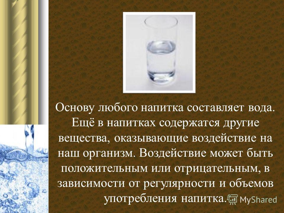 Основу любого напитка составляет вода. Ещё в напитках содержатся другие вещества, оказывающие воздействие на наш организм. Воздействие может быть положительным или отрицательным, в зависимости от регулярности и объемов употребления напитка.