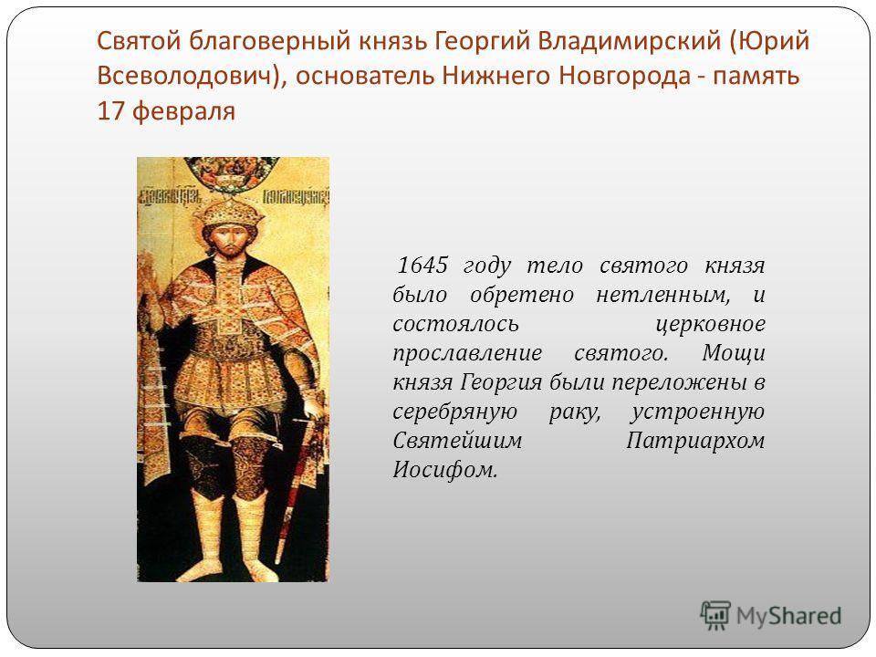 Святой благоверный князь Георгий Владимирский ( Юрий Всеволодович ), основатель Нижнего Новгорода - память 17 февраля 1645 году тело святого князя было обретено нетленным, и состоялось церковное прославление святого. Мощи князя Георгия были переложен