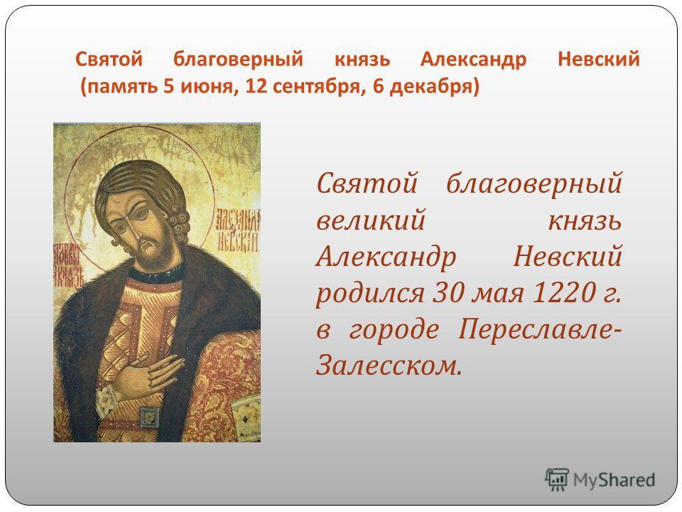 Святой благоверный князь Александр Невский ( память 5 июня, 12 сентября, 6 декабря ) Святой благоверный великий князь Александр Невский родился 30 мая 1220 г. в городе Переславле - Залесском.