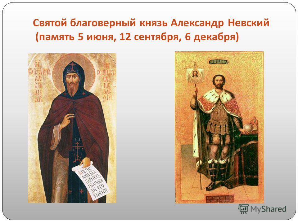 Святой благоверный князь Александр Невский ( память 5 июня, 12 сентября, 6 декабря )