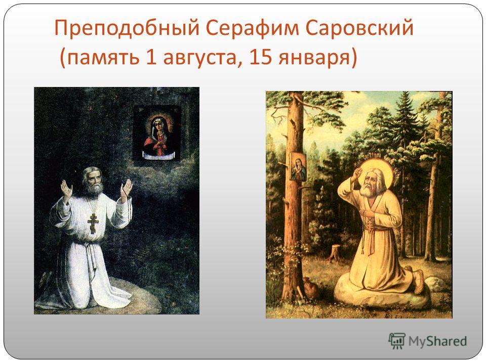 Преподобный Серафим Саровский ( память 1 августа, 15 января )
