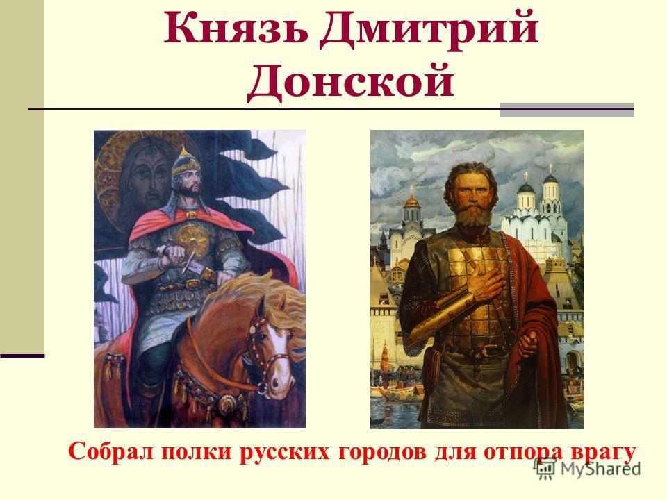 Князь Дмитрий Донской Собрал полки русских городов для отпора врагу