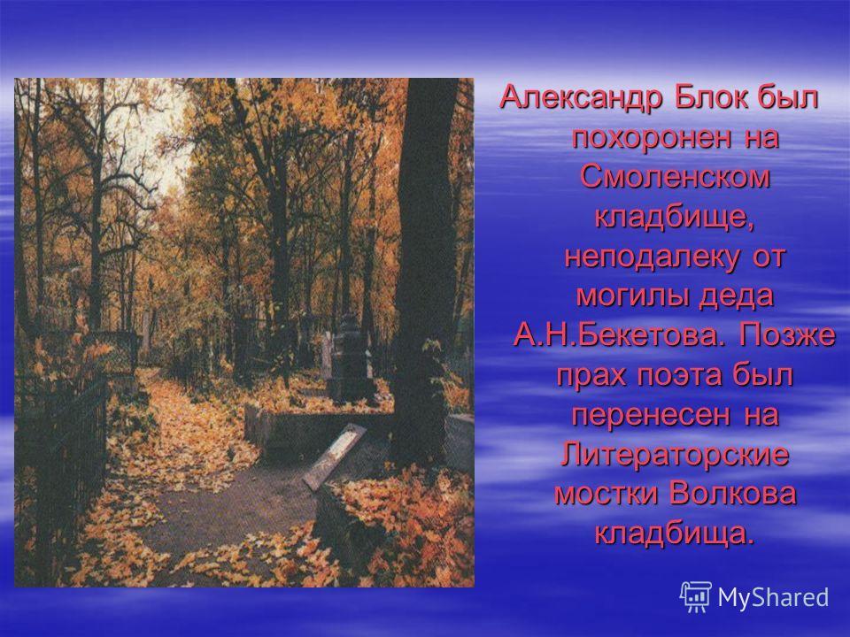 Александр Блок был похоронен на Смоленском кладбище, неподалеку от могилы деда А.Н.Бекетова. Позже прах поэта был перенесен на Литераторские мостки Волкова кладбища.