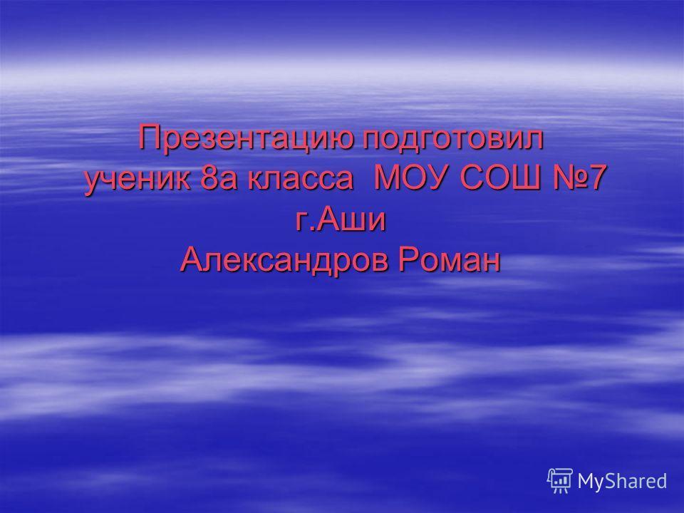 Презентацию подготовил ученик 8а класса МОУ СОШ 7 г.Аши Александров Роман