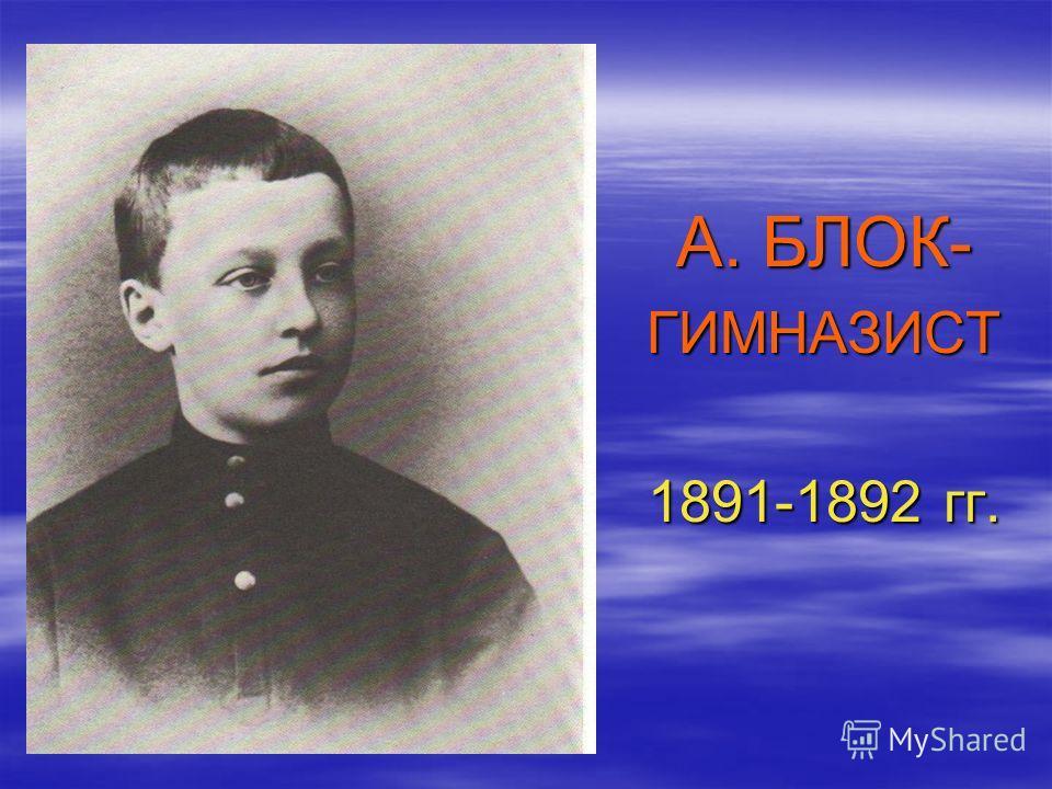 А. БЛОК- ГИМНАЗИСТ 1891-1892 гг.