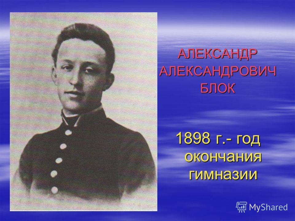 АЛЕКСАНДРАЛЕКСАНДРОВИЧБЛОК 1898 г.- год окончания гимназии