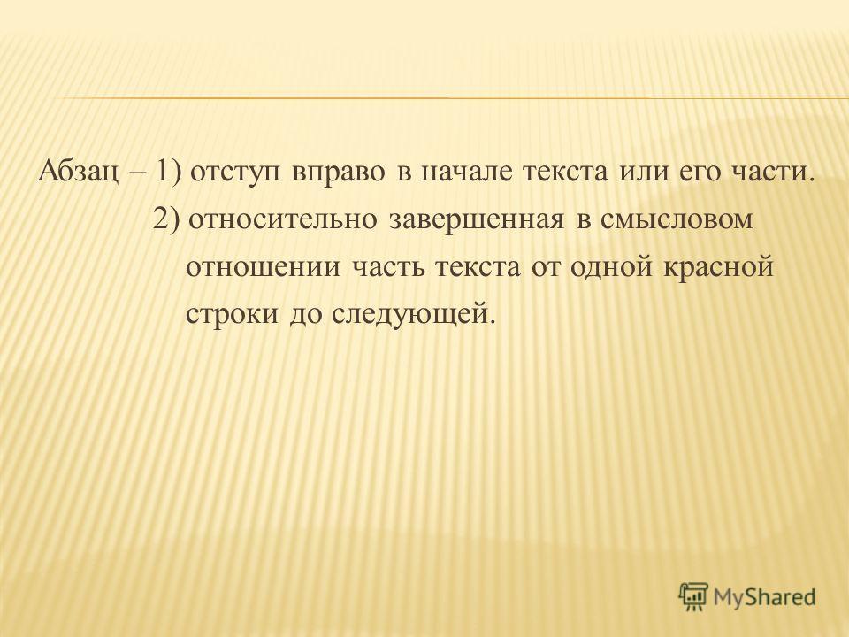 Абзац – 1) отступ вправо в начале текста или его части. 2) относительно завершенная в смысловом отношении часть текста от одной красной строки до следующей.