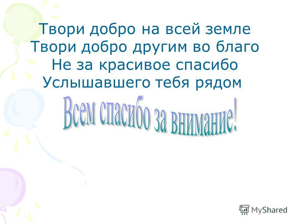 Твори добро на всей земле Твори добро другим во благо Не за красивое спасибо Услышавшего тебя рядом