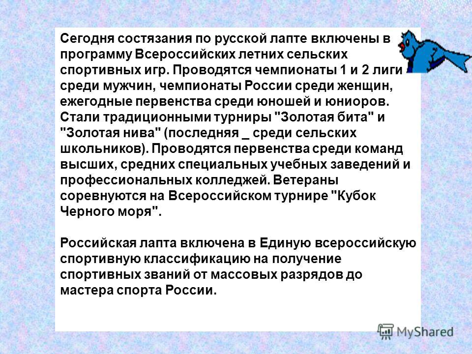 Сегодня состязания по русской лапте включены в программу Всероссийских летних сельских спортивных игр. Проводятся чемпионаты 1 и 2 лиги среди мужчин, чемпионаты России среди женщин, ежегодные первенства среди юношей и юниоров. Стали традиционными тур