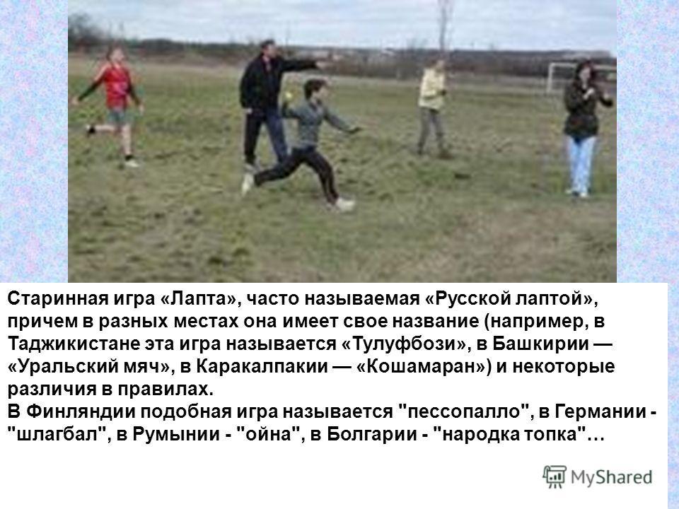 Старинная игра «Лапта», часто называемая «Русской лаптой», причем в разных местах она имеет свое название (например, в Таджикистане эта игра называется «Тулуфбози», в Башкирии «Уральский мяч», в Каракалпакии «Кошамаран») и некоторые различия в правил