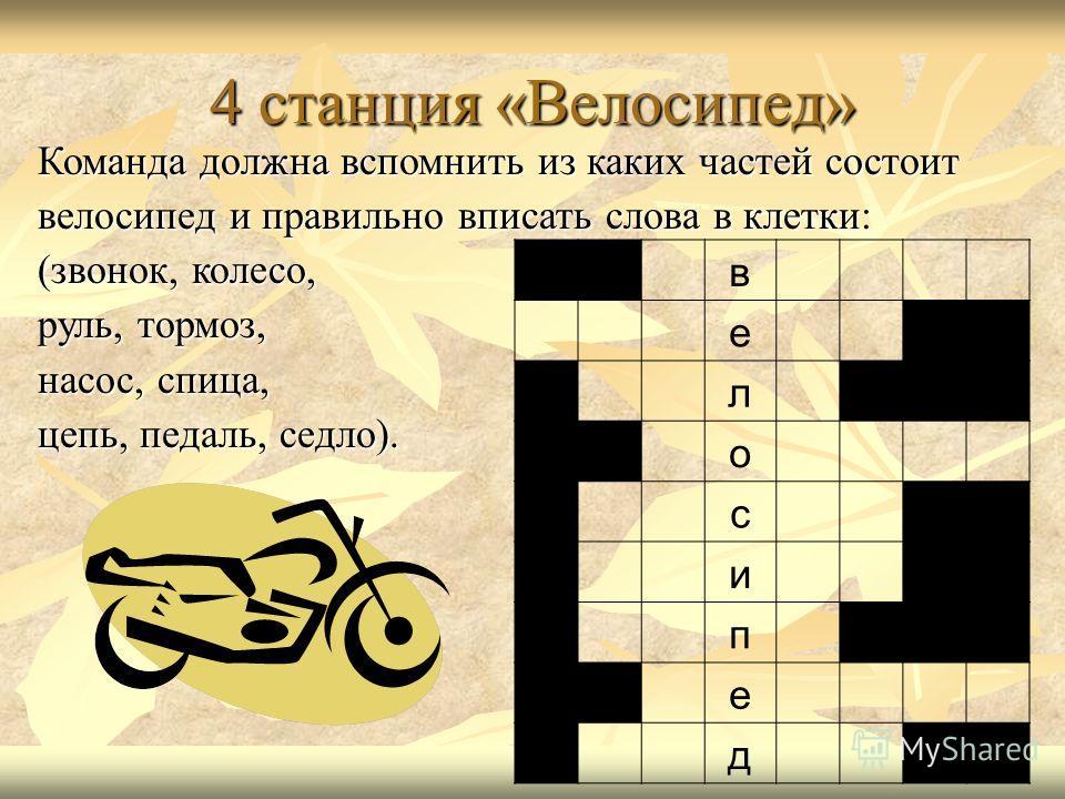 4 станция «Велосипед» Команда должна вспомнить из каких частей состоит велосипед и правильно вписать слова в клетки: (звонок, колесо, руль, тормоз, насос, спица, цепь, педаль, седло). в е л о с и п е д