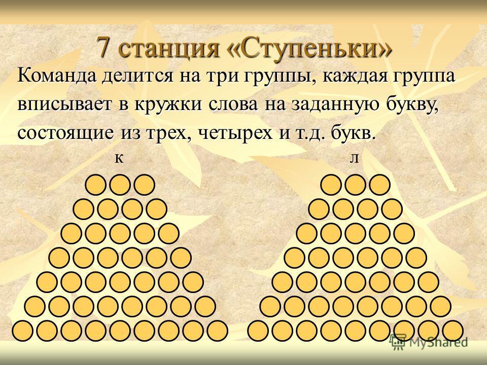 7 станция «Ступеньки» Команда делится на три группы, каждая группа вписывает в кружки слова на заданную букву, состоящие из трех, четырех и т.д. букв. кл