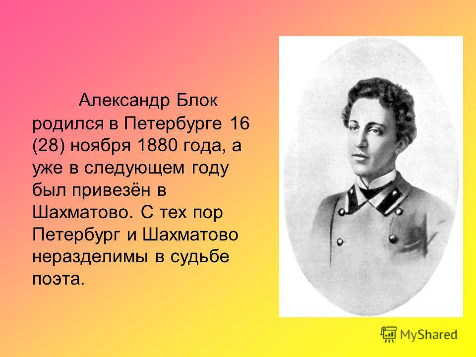 Александр Блок родился в Петербурге 16 (28) ноября 1880 года, а уже в следующем году был привезён в Шахматово. С тех пор Петербург и Шахматово неразделимы в судьбе поэта.